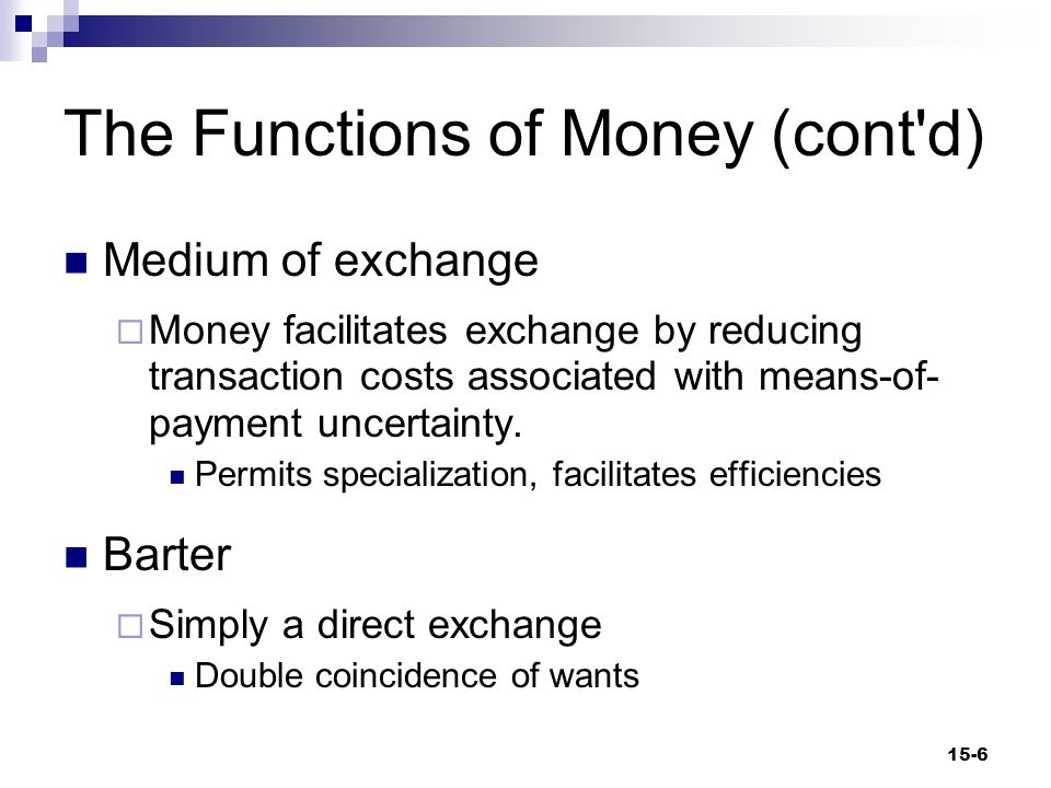 The Functions of Money (cont d) Unit of Accounting  A measure by which prices are expressed  The common denominator of the price system  A central property of money 15-7