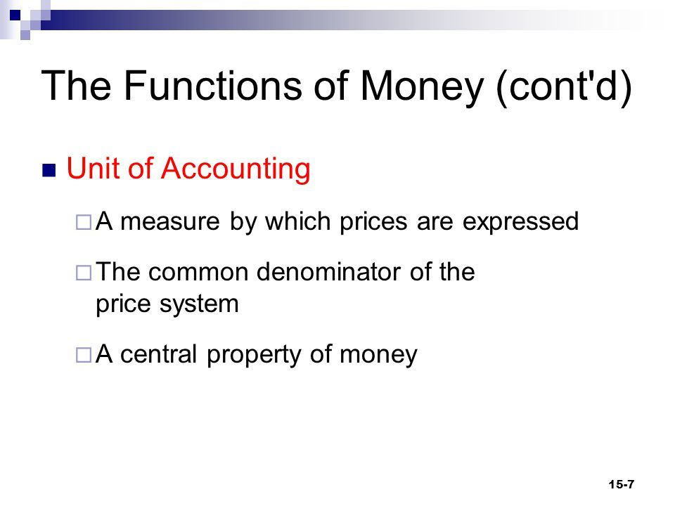 The Functions of Money (cont d) Store of Value  The ability to hold value over time  A necessary property of money  Money allows you to transfer value (wealth) into the future.