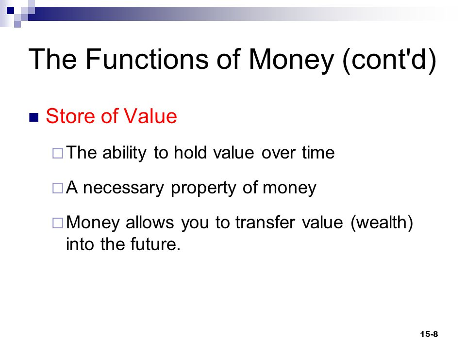The Functions of Money (cont d) Standard of Deferred Payment  A property of an item that makes it desirable for use as a means of settling debts maturing in the future  An essential property of money 15-9