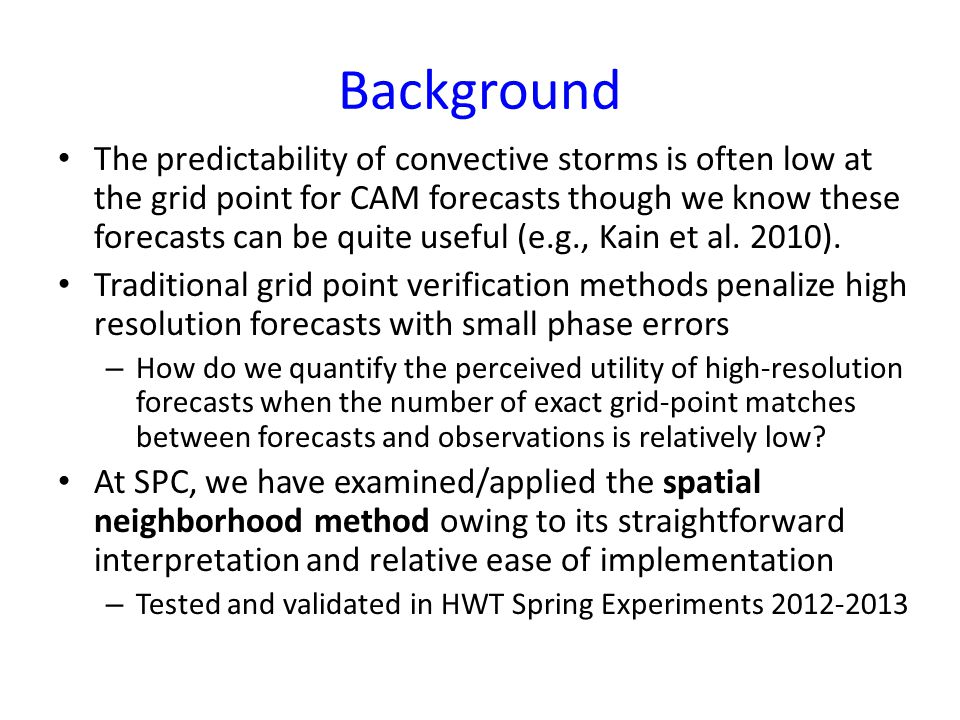 Background SPC began looking at near real-time objective verification of simulated reflectivity forecasts from convection-allowing models (CAMs) during the 2012 HWT Spring Forecasting Experiment (SFE2012).