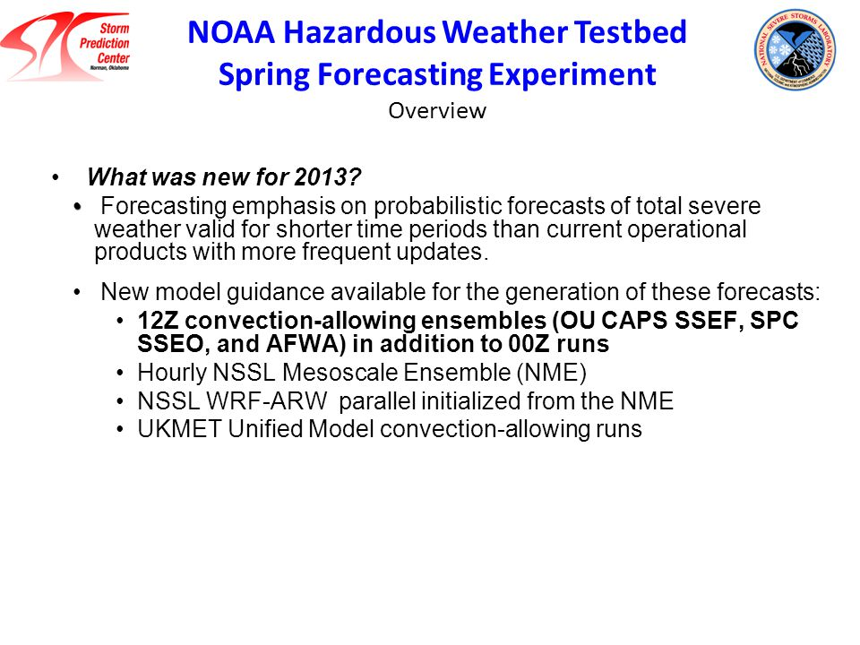 OU CAPS Storm-Scale Ensemble Forecast (SSEF) 25 members at 00Z with 15 core members for ensemble products and 10 members with physics-only perturbations; 8 members at 12Z; 4-km grid spacing Single model (WRF-ARW), multi-physics, multi-initial conditions; apply SREF perturbations to NAM initial conditions Advanced physics, 3DVAR radar data assimilation SPC Storm-Scale Ensemble of Opportunity (SSEO) 7 members at 00Z and 12Z including 2 time-lagged members Multi-model (WRF-ARW, WRF-NMM, and NMM-B), multi-physics; take available deterministic models and process as an ensemble All members use NAM ICs/LBCs Air Force Weather Agency (AFWA) Ensemble 10 members at 00Z & 12Z with 4-km grid spacing Single model (WRF-ARW), multi-physics, multi-initial conditions; cold start from downscaled global model forecasts No data assimilation 2013 HWT Spring Forecasting Experiment 3 Convection-Allowing Ensembles