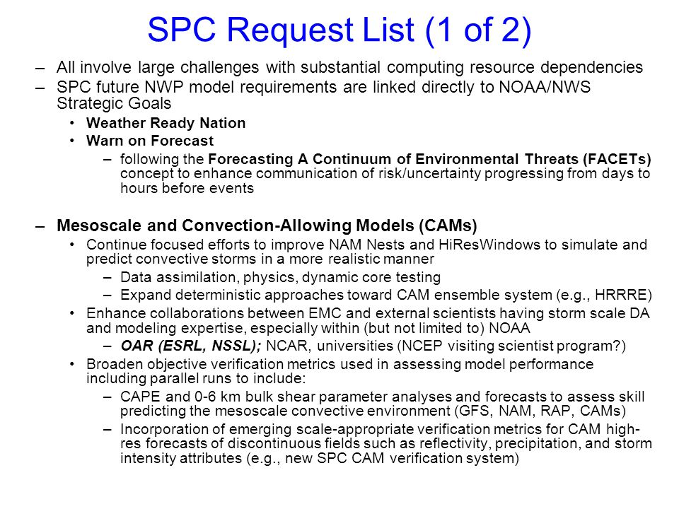 SPC Request List (2 of 2) –Continue Efforts to Consolidate and Simplify Model Run Suite Goal: Move toward single global, regional, and stormscale deterministic and ensemble systems that serve specific purposes Global: 2-4 times daily out to two weeks Regional: every 6 hrs out to Day 4 Stormscale: every hour out to 24-36 hrs (predictability dependent) –Model Evaluation Process Prior to Operational Implementation Current 30-day pre-implementation evaluation period is necessary for final technical testing of code stability, run timeliness, product correctness, etc.