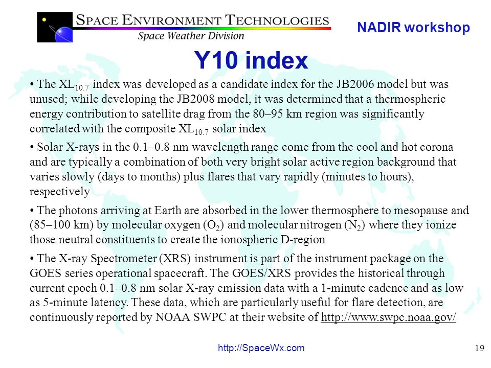 NADIR workshop 20 http://SpaceWx.com Y10 index SET uses the GOES/XRS 0.1–0.8 nm data for an index of the solar X-ray active region background, without the flare component, for operational use; this is called the X b10 index and is used to represent the daily energy that is deposited into the mesosphere and lower thermosphere While the 0.1-0.8 nm X-rays are a major energy source in these atmospheric regions during high solar activity, they relinquish their dominance to another emission that reaches the same optical depth, i.e., the competing hydrogen (H) Lyman-  emission that is the major energy source in this atmosphere region during moderate and low solar activity Lyman-  is created in the solar upper chromosphere and transition region and demarcates the EUV from the FUV spectral regions; it is formed primarily in solar active regions, plage, and network; the photons, arriving at Earth, are absorbed in the mesosphere and lower thermosphere where they dissociate nitric oxide (NO) and participate in water (H 2 O) chemistry; Lyman-  is regularly observed by the SOLSTICE instrument on the UARS and SORCE satellites as well as by the SEE instrument on TIMED and the EVE instrument on SDO