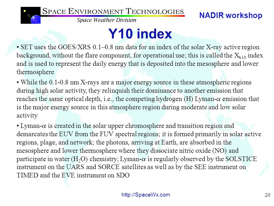 NADIR workshop 21 http://SpaceWx.com Y10 index Since these two solar emissions are competing drivers to the mesosphere and lower thermosphere, we have developed a composite solar index of the X b10 and Lyman-  ; it does not contain a flare component and is weighted to represent mostly X b10 during solar maximum and to represent mostly Lyman-  during moderate and low solar activity A normalized F 81, F 81norm, consisting of the 81-day centered smoothed F 10.7 divided by it's mean value for the time frame of January 1, 1991 through February 16, 2008 is used as the weighting function and multiplied with the X b10 and Lyman-  (Lya) expressed as ratios to their solar maximum values; the resulting index is called Y 10.7 in sfu Y 10.7 = F 81norm * X10 + [(1- F 81norm ) * L10] L10 = -88.3926 + (3.35891  10 -10 * Lya) + (2.40481  10 -22 * Lya 2 ) X10 = [(-42.5991 + (0.533669 * X b10 )] This daily index has a 5-day lag strongly correlated with the satellite drag density residuals after modeled density variations due to the other solar indices were removed; the 81-day running center-smoothed values, Y 81, are also used with the 5-day lag We infer the 5-day lag is consistent with the average molecular oxygen and molecular nitrogen thermal conduction timescales in the lower thermosphere above 85 km, although eddy and turbulent conduction may also play a role