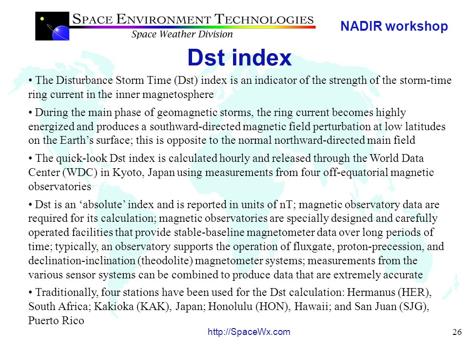 NADIR workshop 27 http://SpaceWx.com Dst index Most magnetic storms begin with sharp decreases (southward-directed negative values) in Dst, called the storm sudden commencement, in response to increased solar wind pressure.