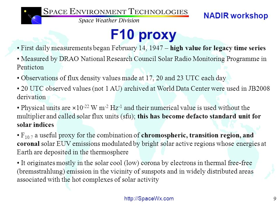NADIR workshop 10 http://SpaceWx.com F10 proxy The dependence on few processes, combined with its localized formation in the cool corona, i.e., a region that is closely coupled with magnetic structures responsible for creating the XUV–EUV irradiances, makes this a good generalized solar proxy for thermospheric heating The running 81-day centered smoothed F 10.7 values, using the moving boxcar method, are referred to as F 81 The observed archival daily F 10.7 values and their 81-day running center-smoothed values, F 81, with a 1-day lag are used in JB2008 The 1-day lag had the best correlation with satellite-derived density residuals A linear regression is used with daily F 10.7 to scale and report all other JB2008 solar indices in units of sfu F 10.7 is the recognized historical EUV proxy and, by reporting other proxies or indices in sfu, it is very easy to qualitatively identify similarities and differences between them For solar energy inputs, it is desirable to have solar indices and proxies that vary differently through time; this strategy of using multiple solar indices has significantly improved the accuracy of density modeling in JB2008
