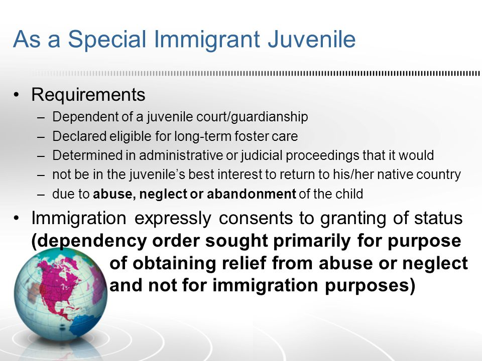 Effect of Special Immigrant Juvenile status –Child gets LPR status –Child may not immigrate natural parents –Child may risk deportation if Immigration denies application Others – Registry, Diversity Visas, NACARA, etc.