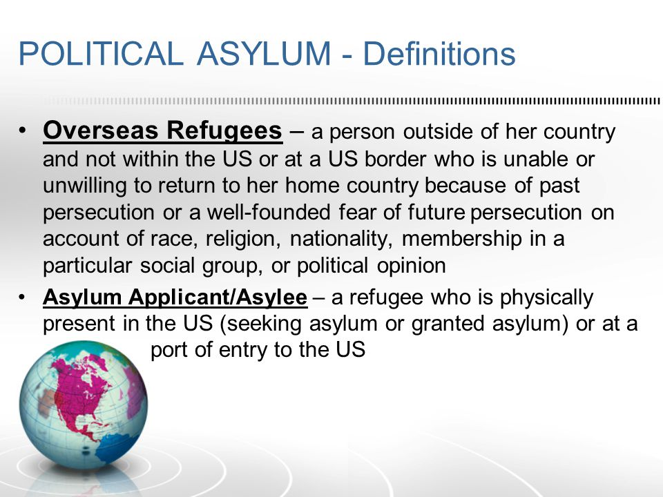 POLITICAL ASYLUM - Requirements Persecution – threat to life or freedom of someone, or the infliction of suffering or harm upon those who differ in a way regarded as offensive Must show past persecution and/or a well-founded fear of future persecution [Note: A finding of past persecution creates a rebuttable presumption of a well-founded fear of future persecution.] Well-Founded Fear test: 1.