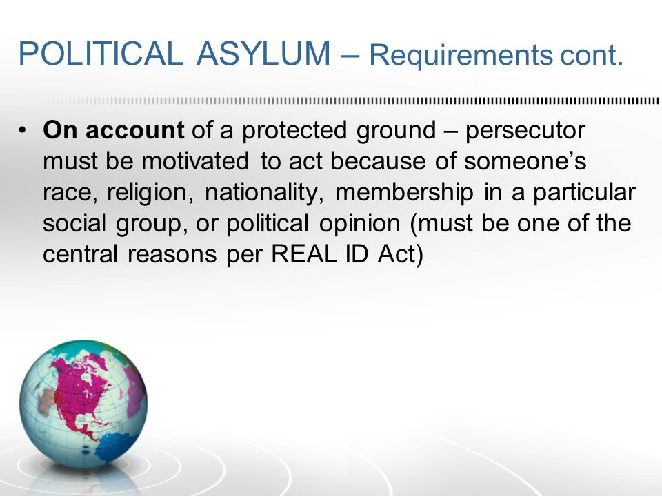 POLITICAL ASYLUM – Bars/Exceptions Must file within 1 year of entry to the US (some exceptions) May not be firmly resettled in another country Must not pose a security risk to receiving country No Serious nonpolitical crimes Safe Third Country Not a persecutor of others, etc.