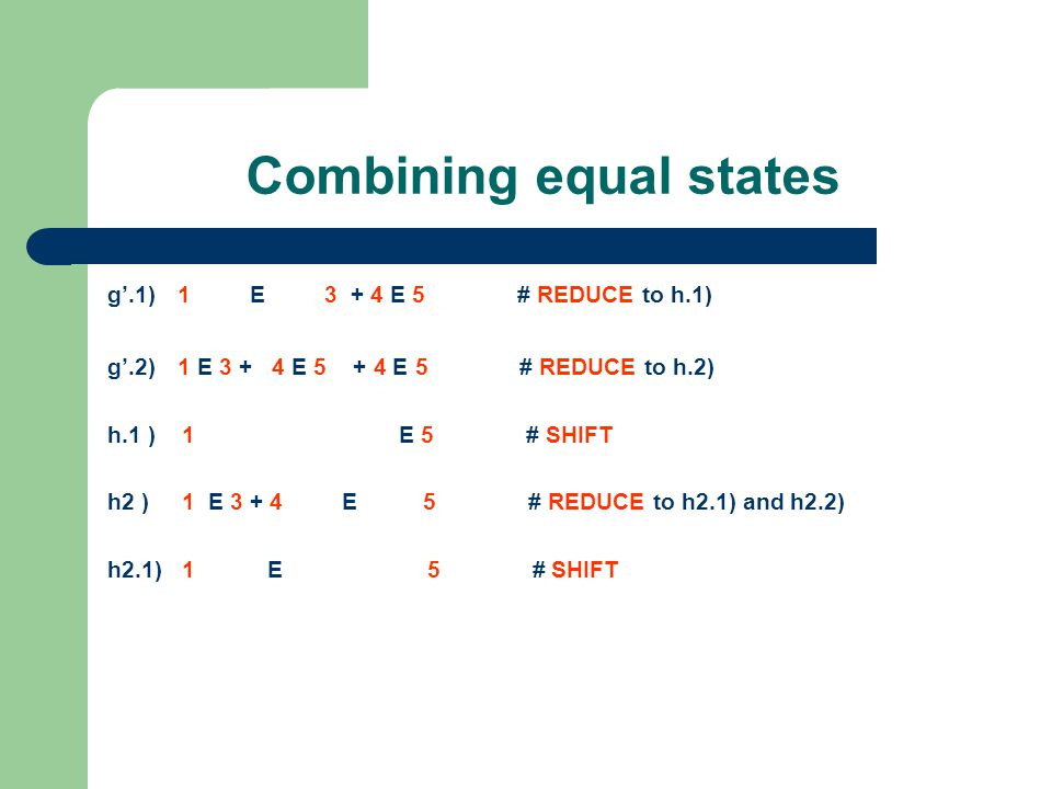 Combining equal states g'.1) 1 E 3 + 4 E 5 # REDUCE to h.1) g'.2) 1 E 3 + 4 E 5 + 4 E 5 # REDUCE to h.2) h.1 ) 1 E 5 # SHIFT h2 ) 1 E 3 + 4 E 5 # REDUCE to h2.1) and h2.2) h2.1) 1 E 5 # SHIFT h2.2) 1 E 3 + 4 E 5 # SHIFT
