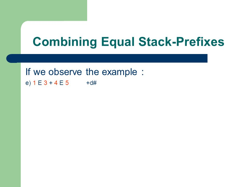 Combining Equal Stack-Prefixes If we observe the example : e) 1 E 3 + 4 E 5 +d# When we duplicate the stack we have two copies of It and REDUCE is applied only to one of the copies and only so much of the stack is copied: