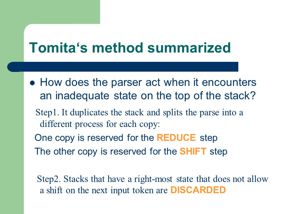 Tomita's method summarized SHIFT step: push a new symbol and the new state onto the stack REDUCE step: removes part of the right end of the stack and replaces it with a non-terminal; using this non-terminal as a move in the automaton, we find a new state to put on the top of the stack Conclusion: Every time we encounter an inadequate state on the top of the stack, the duplication process is repeated untill all reduces have been treated.
