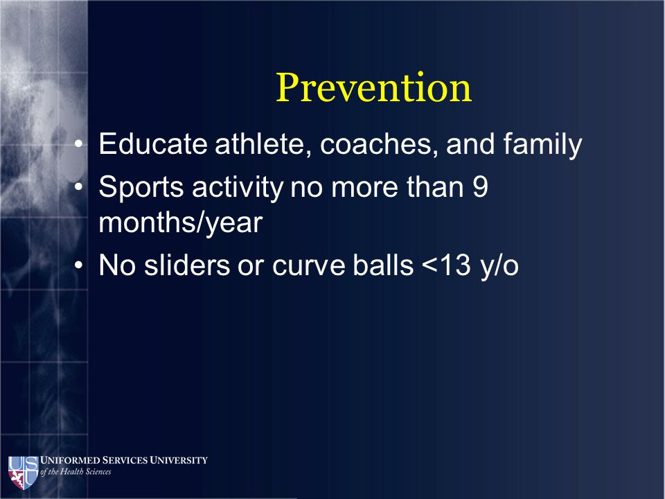 Prevention 2006 Little League pitching guidelines Restriction of pitches per game Age 10 or under: 75/day 11-12: 85/day 13-16: 95/day 17-18: 105/day Mandatory rest days after varying # of pitches 1-25 pitches: 1 rest day 26-50 pitches: 2 rest days 51-75 pitches: 3 rest days >75 pitches: 4 rest days Rest days if soreness develops Regular strengthening program
