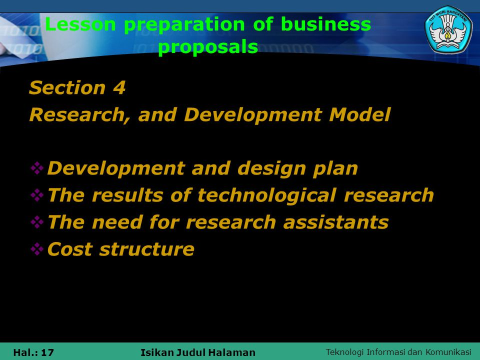 Teknologi Informasi dan Komunikasi Hal.: 18Isikan Judul Halaman Lesson preparation of business proposals Section 5 Aspect Factory  Location analysis  Production needs (facilities and equipment)  Supplier / transport factor  Labor supply  Plant cost data