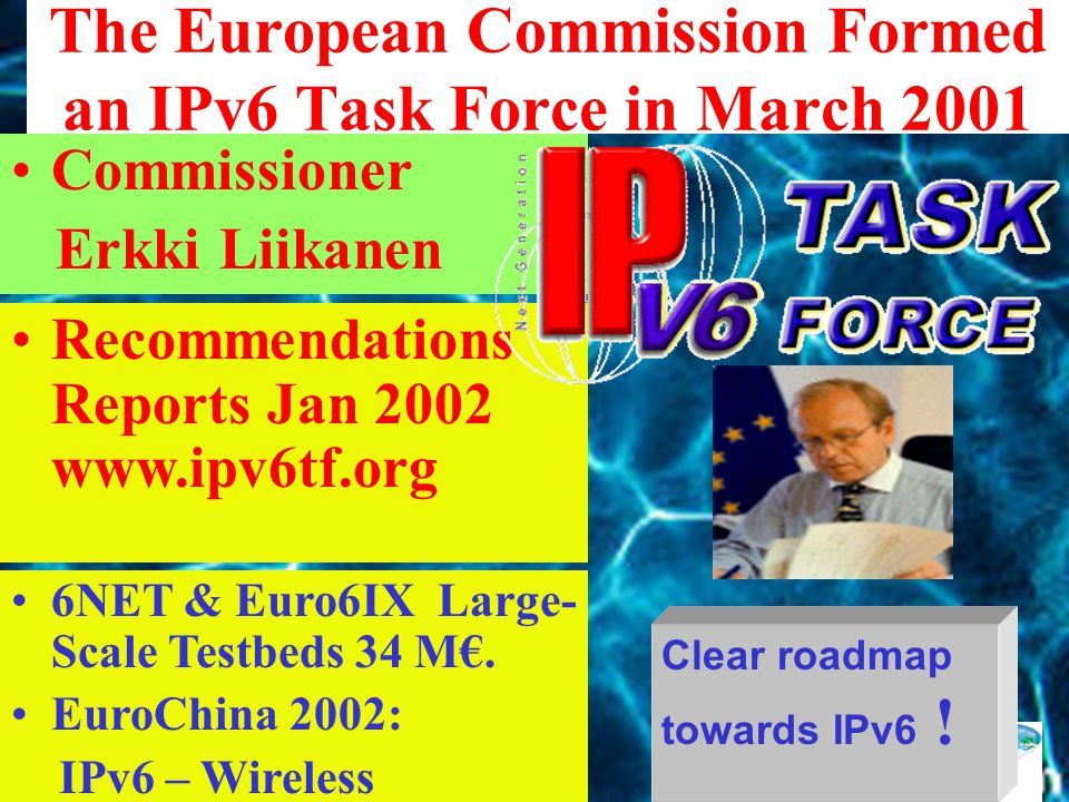 The European Commission Formed an IPv6 Task Force in March 2001 Commissioner Erkki Liikanen Recommendations Reports Jan 2002 www.ipv6tf.org 6NET & Euro6IX Large- Scale Testbeds 34 M€.