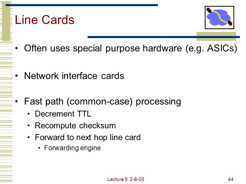 Lecture 9: 2-8-0545 Switch Buffering 3 types of switch buffering Input buffering Fabric slower than input ports combined  queuing may occur at input queues Can avoid any input queuing by making switch speed = N x link speed Output buffering Buffering when arrival rate via switch exceeds output line speed Internal buffering Can have buffering inside switch fabric to deal with limitations of fabric