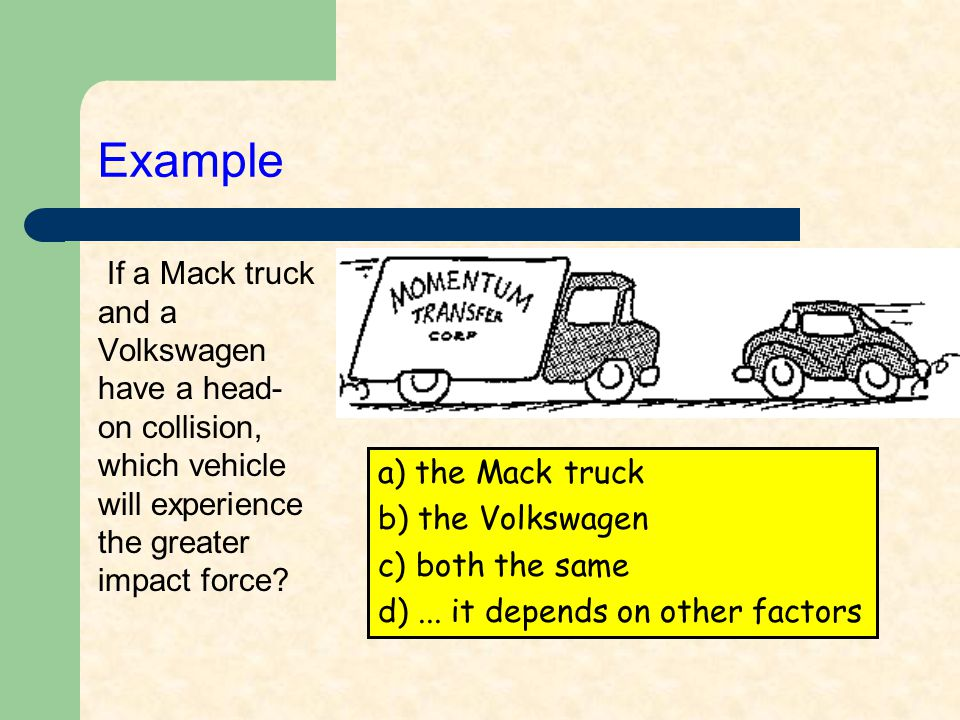 Example: Answer (c) If a Mack truck and a Volkswagen have a head- on collision, which vehicle will experience the greater impact force.