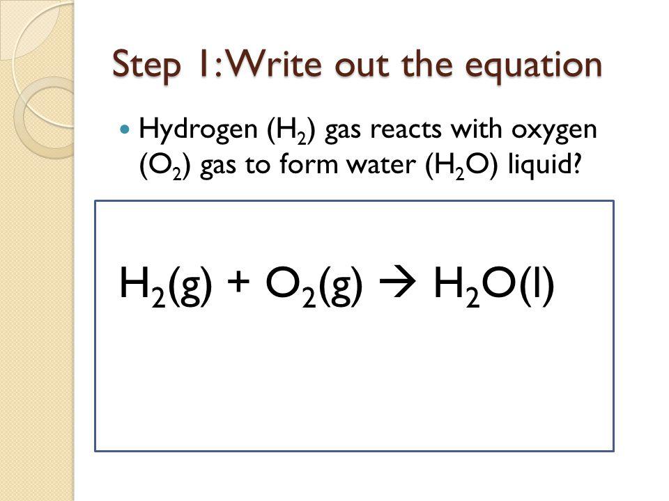 Step 2: Balance equation H 2 (g) + O 2 (g)  H 2 O(1) 2H 2 (g) + O 2 (g)  2H 2 O(l)