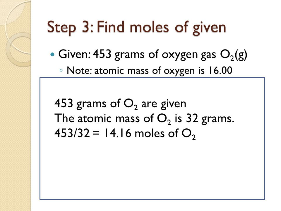 Step 4: Determine amount of moles of wanted by mole ratio 2H 2 (g) + 1O 2 (g)  2H 2 O(1) Two moles of water are formed for every 1 mole of oxygen Hence there is a 2:1 ratio of hydrogen to water Hence if you are given 14.16 moles of O 2 you will form 2 times as much H 2 O.