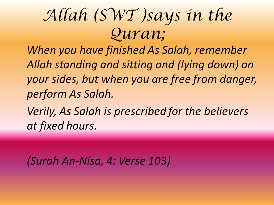 Allah SWT says in the Quran; So bear patiently (O Muhammad SAW) what they say, and glorify the praises of your Lord  before the rising of the sun,  and before its setting,  and during some hours of the night,  and at the ends of the day that you may become pleased with the reward which Allah shall give you.