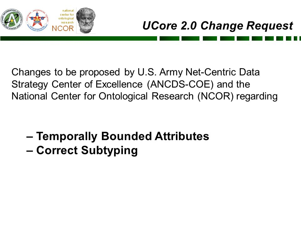 646 UNCLASSIFIED Leading Army Data Transformation UCore recognizes that location is a temporal attribute of an entity UCore does not recognize that other attributes stand in temporal relationships to their bearers The current UCore Entity hierarchy makes no distinction between entities that bear attributes and the attributes themselves For example: UCore 2.0 Proposed Change #1