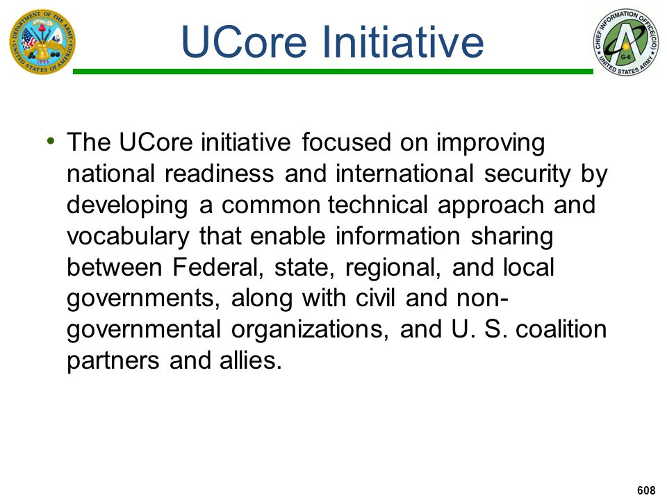 UCore Initiative 609 An XML schema was defined containing agreed- upon representations for the most commonly shared and universally understood concepts of who, what, when, and where in order to promote Federal information sharing.