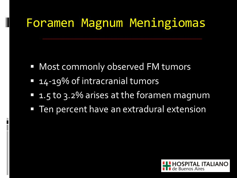 Foramen Magnum Meningiomas  Lesion is often large when discovered  Slow-growing rate  Indolent development  Wide subarachnoid space at this level  Prerequisite for treating FM meningiomas is the perfect knowledge of the surgical anatomy