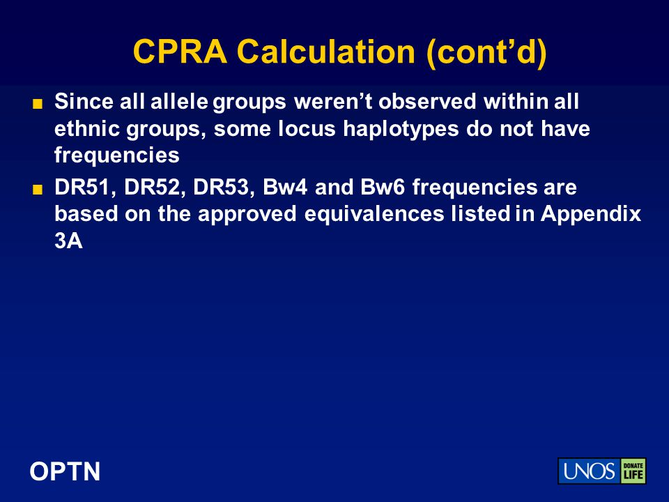 OPTN Example CPRA based on A1, A3, B35, DR11, DQ3 and DQ7 S1 - Sum all the allele (1 locus) frequencies (A, B, DR, DQ) White African American HispanicAsian A10.157130.054780.062460.03175 A30.138810.080410.074030.02579 B350.084720.075840.167220.08929 DR110.094160.12640.073690.07143 DQ30.125000.049590.157230.17206 DQ70.144330.155520.131650.13968 Total (S1)0.744150.542540.666280.53000