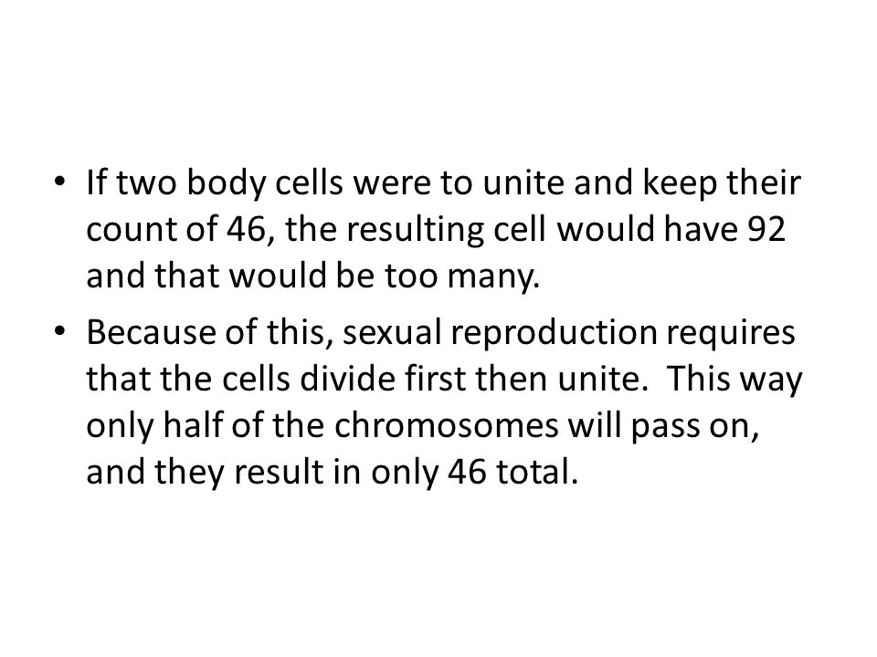 Humans produce reproductive cells, which only have 23 chromosomes.