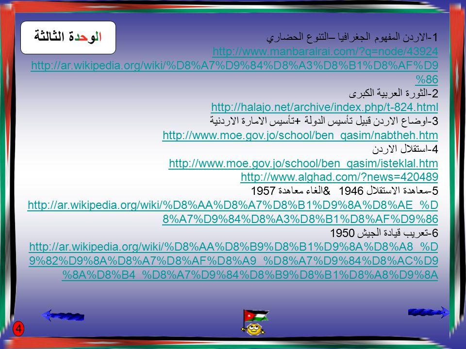 7-مرتكزات سياسة الاردن القومية http://www.petra.gov.jo/Artical.aspx?Lng=&Section=9&Artical=165803 ا8-لاردن والازمات العربية http://www.alquds.com/node/233433 http://www.ammonnews.net/article.aspx?articleNO=53207 http://www.pm.gov.jo/arabic/index.php?page_type=news&part=1&id=2470 9-التطور الاقتصادي في الاردن http://www.cbj.gov.jo/uploads/monthly.pdf 10تطور التعليم في الاردن http://www.bab.com/articles/full_article.cfm?id=5810 11-التطور الصحي في الاردن http://www.updatejo.com/medicine_in_jordan.html http://www.dos.gov.jo/dos_home_a/healthy.htm 12الاردن في عهد الملك عبدالله الثاني http://alhash-school.yoo7.com/montada-f22/topic-t2505.htm http://www.manbaralrai.com/?q=node/58794 http://www.petra.gov.jo/Artical.aspx?Lng=&Section=5&Artical=159784 5