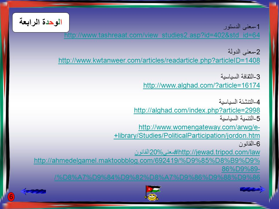 الوحدة الرابعة ا7-لنظام http://www.ibnalislam.com/mohadhrat1.htm ا8لدستور الاردني وتعديلاته http://www.alghad.com/?news=75154 9-سمات الدولة الاردنية http://www.manbaralrai.com/?q=node/35586 http://ar.wikipedia.org/wiki/%D8%A7%D9%84%D8%A3%D8%B1%D8%AF %D9%86 10-مؤسسة العرش http://ar.wikipedia.org/wiki/%D9%86%D8%B8%D8%A7%D9%85_%D8%A7 %D9%84%D8%AD%D9%83%D9%85_%D9%81%D9%8A_%D8%A7%D9 %84%D8%A3%D8%B1%D8%AF%D9%86 11-السلطات الثلاث http://www.moj.gov.jo/tabid/123/Default.aspx 12-السلة التشريعية http://www.moj.gov.jo/tabid/160/default.aspx 7