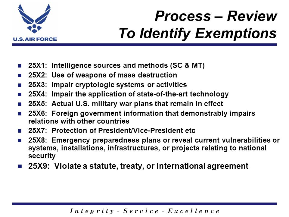 I n t e g r i t y - S e r v i c e - E x c e l l e n c e Quality Control Process Three tier review Real-time automated feedback loop to reviewer/supervisor if errors in decisions Hands-On document application and automated standardization program Full-time training officer (senior reviewer) Air Force partnerships with other government agencies for equity recognition training Full-time Training Officer: interagency training and equity recognition Host annual Equity Recognition declassification conferences/seminars 2007 will co-host with NARA Host an interagency classified/unclassified Community of Practice (CoP) website Routine inspections: ISOO/Department of Energy (DOE), Air Force Information Security Office and Air Force Eagle Look