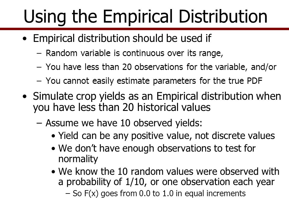 Empirical distribution is usually simulated as percent deviations from mean or trend: percent deviates from mean = ( Y t – Ῡ t )/Ῡ t Parameters are: –Mean of the data is either Ῡ t or Ŷ t –Sorted deviations from mean or forecasted Ŷ are S t = Sort [(Y t – Ῡ t )/Ῡ t ] or S t = Sort [(Y t – Ŷ t )/ Ŷ t ] –Probabilities for S t 's, are called F(S t ) or F(x) values and MUST range from 0.0 to 1.0 Use the parameters to simulate random variable Ỹ: Ỹ = Ῡ t * (1 + EMP(S t, F(S t ), [USD]) ) Simulating Empirical Distributions