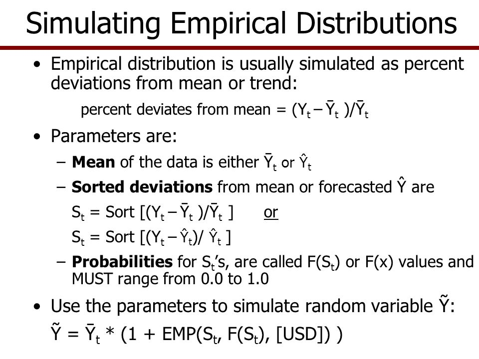 Empirical Distribution -- No Trend Given a random variable, Ỹ, with 11 observations Develop the parameters if simulating variable using the mean to forecast the deterministic component: Parameter for deterministic component is the mean or the second column Calculate the stochastic component or ê as: ê i = Y i – Ῡ Convert the residual to fractional deviation of forecast mean value: Dev i = ê i / Ῡ Sort the Dev i values from low to high (S i ) and assign the probabilities of S i or F(Si) Simulate Ỹ in two steps: Stoch Dev i = EMP(Sort Dev, F(x), USD) Stoch Ỹ T+i = Ῡ T+i * (1 + Stoch Dev i ) Recall : Dev i = (Y i - Ῡ i ) / Ῡ i rearrange terms or ( Ῡ * Dev i ) = Y i – Ῡ so Y i = Ῡ + ( Ῡ * Dev i )