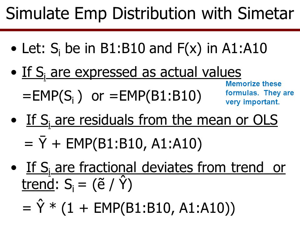 Advantages of Emp Distribution –It lets the data define the shape of the distribution –Does not force an assumed distribution shape on the variable –The larger the number of observations in the sample, the closer Emp will approximate the true distribution Disadvantages of Emp Distribution –It has finite min and max values –It does not adhere to known probabilities and parameters –Parameters can be difficult to estimate w/o Simetar Simulating an Emp Distribution