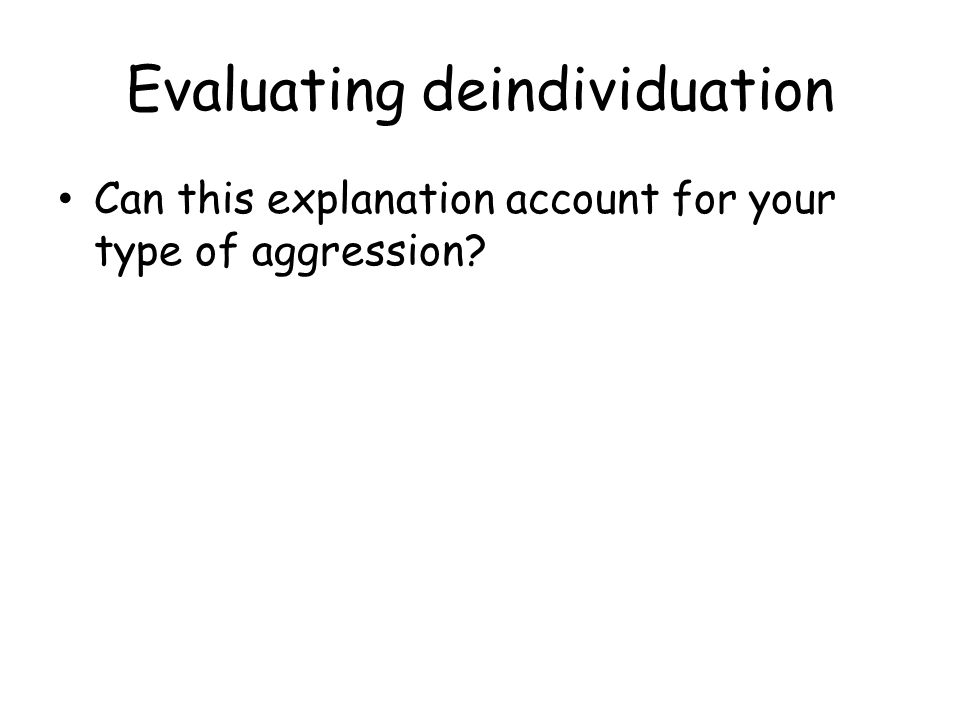 Evaluating deindividuation AdvantagesDisadvantages Widely supported by real and experimental evidence Cannot explain mass acts of kindness such as charity events Are some of the behaviours due to the associations they have with the outfits when asked to dress up (the KKK effect) Marsh and others have provided alternative explanations for football hooliganism