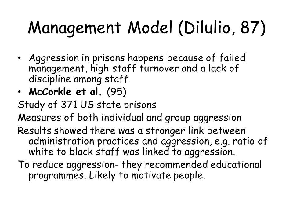 Evaluation of situational models Con Consistent levels of stress in prisons –situational models do not account for sudden riots appearing Pro Richards (07) examined inmate-on staff and inmate-on staff aggression and found levels of aggression varied from institution to institution Con Light (91) found that over 25% of prison violence had no apparent reason/motive Con Female aggression is completely different, strong bonds are typical amongst female inmates, aggression is due to other reasons