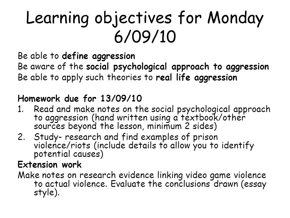Aggression - AQA exam criteria Social psychological approaches to explaining aggression Social psychological theories of aggression, for example, social learning theory, deindividuation Explanations of institutional aggression for example prison aggression Biological explanations of aggression The role of neural and hormonal mechanisms in aggression The role of genetic factors in aggressive behaviour Aggression as an adaptive response Evolutionary explanations of human aggression, including infidelity and jealousy Explanations of group display in humans, for example sports events and lynch