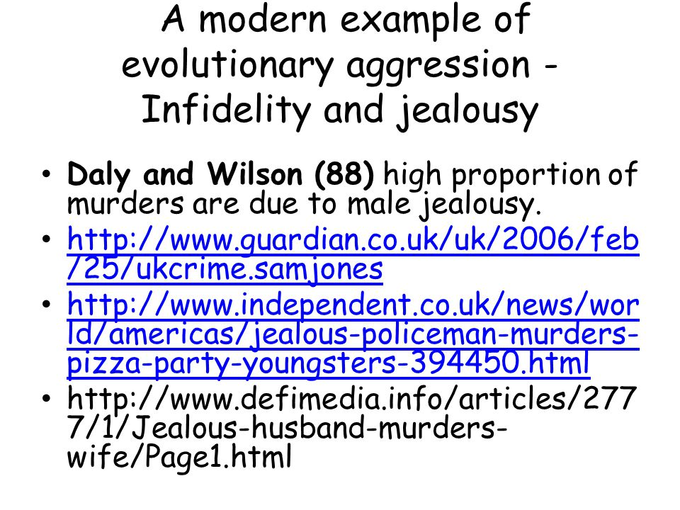 Infidelity leads to violence Sexual infidelity –a behaviour that involves the formation of a emotional attachment to or affection for another 99% believe their partners will be faithful 11% of women admit to cheating; 21% of men admit to cheating Most attention on partner not the person who cheats with them Evolutionary- argues men will be more aggressive at infidelity as their child may not be theirs, whereas a female can always be certain the child is their child