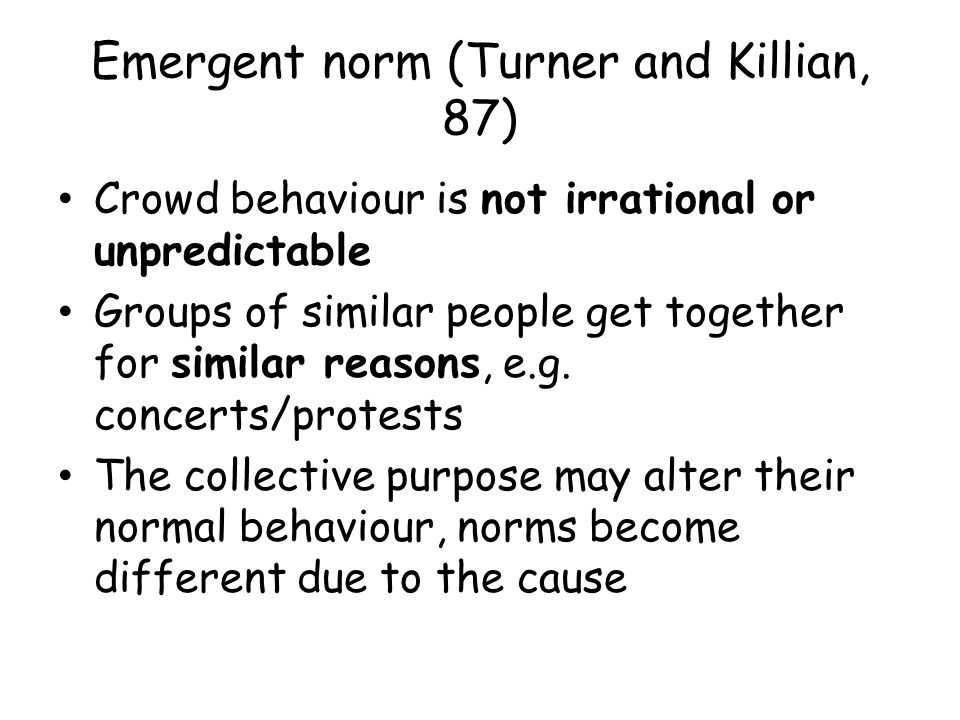 Emergent norm (Turner and Killian, 87) One problem for instance can unit people that otherwise would not be united Hogg and Abram (88) the group lacks stabile organisation, so other issues bind groups together Members of a group communicate together to make apparent norms/values of the group Often influenced by disatisfaction