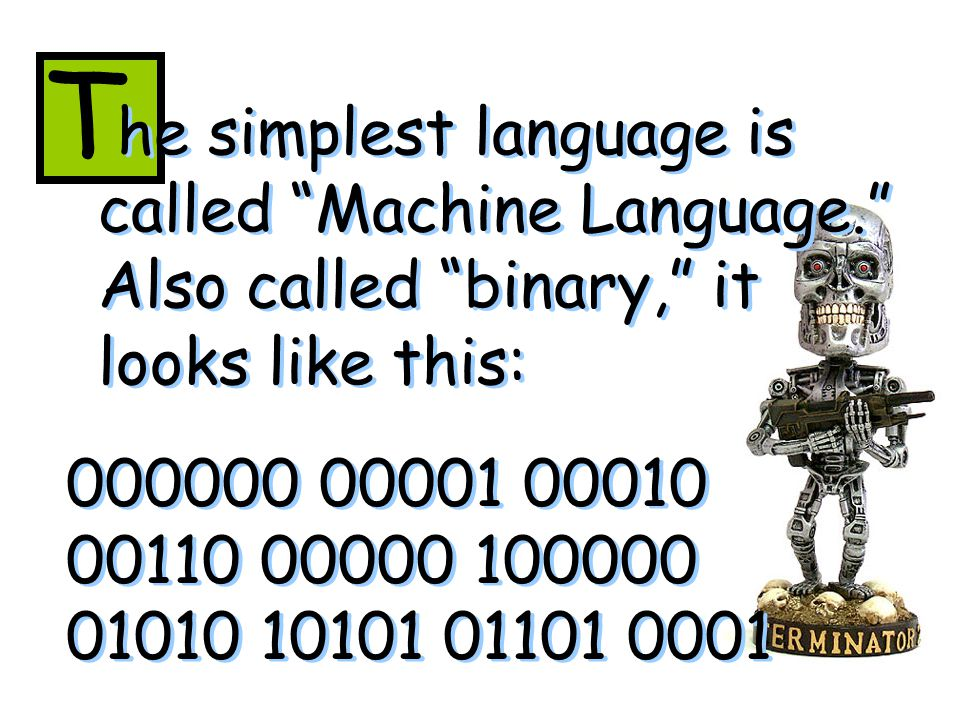 he simplest language is called Machine Language. Also called binary, it looks like this: T 000000 00001 00010 00110 00000 100000 01010 10101 01101 0001 000000 00001 00010 00110 00000 100000 01010 10101 01101 0001..means the letter K in machine language.