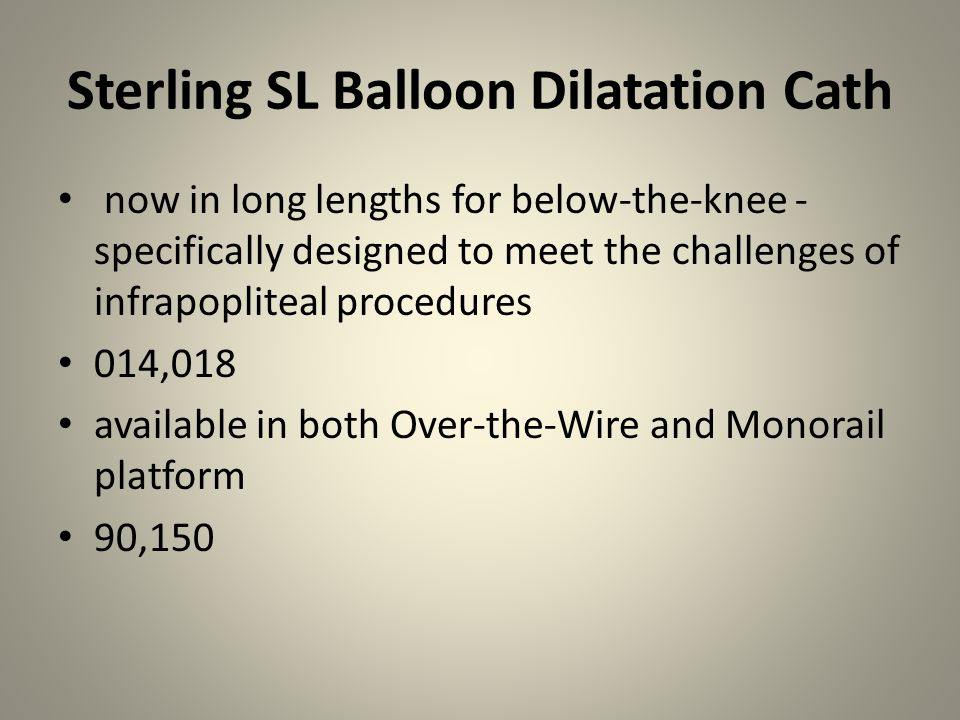 Sterling Balloon Dilatation Catheters Breakthrough 4F Profile Both Over-the-Wire and rapid exchange 40,80,135 Specifically designed for use in renal and lower extremity arteries