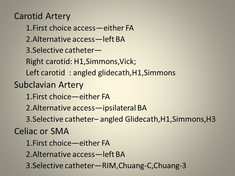 Renal Artery 1.First choice—contralateral FA 2.Alternative access—left BA 3.Selective catheter—C2,RDC,Sos-omni Infrarenal Aorta 1.First choice —either FA 2.Alternative access—left BA 3.Selective catheter—omni-flush,RIM,C2 Superior Femoral Artery 1.First choice—contralateral FA 2.Alternative—ipsi retro FA for run-off; ipsi antegrade for interv 3.Selective catheter—Berenstein,Kumpe,Vertebral Tibial Arteries 1.First choice—contralateral FA 2.Alternative—ipsi retro FA for run-off; ipsi antegrade for interv 3.Selective catheter—Kumpe,Vertebral