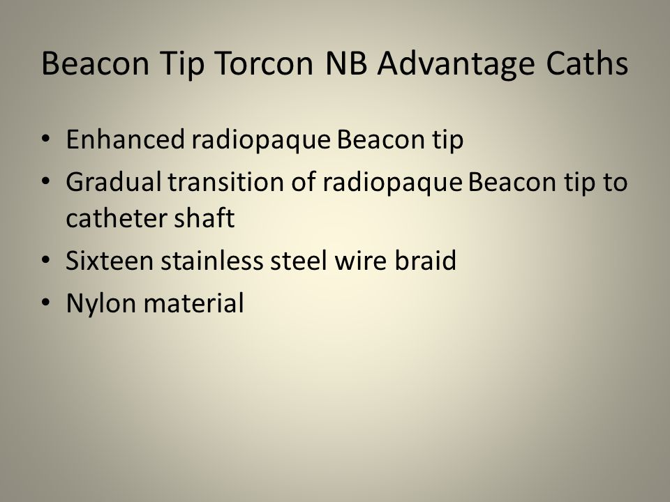 Torcon NB Advantage Catheters Sixteen stainless steel wire braid Nylon material Short, flexible atraumatic catheter tip