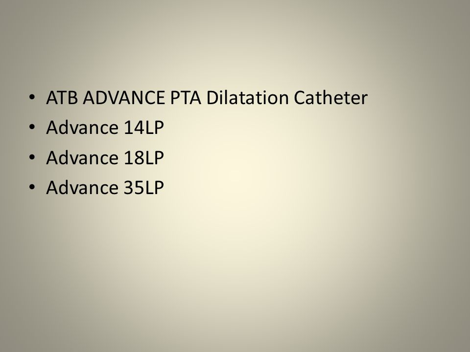 ATB ADVANCE PTA Dilatation Catheter Designed for iliac, renal, popliteal, infrapopliteal, femoral and iliofemoral Also intended for postdilatation of balloon- expandable peripheral vascular stents 40,80,120