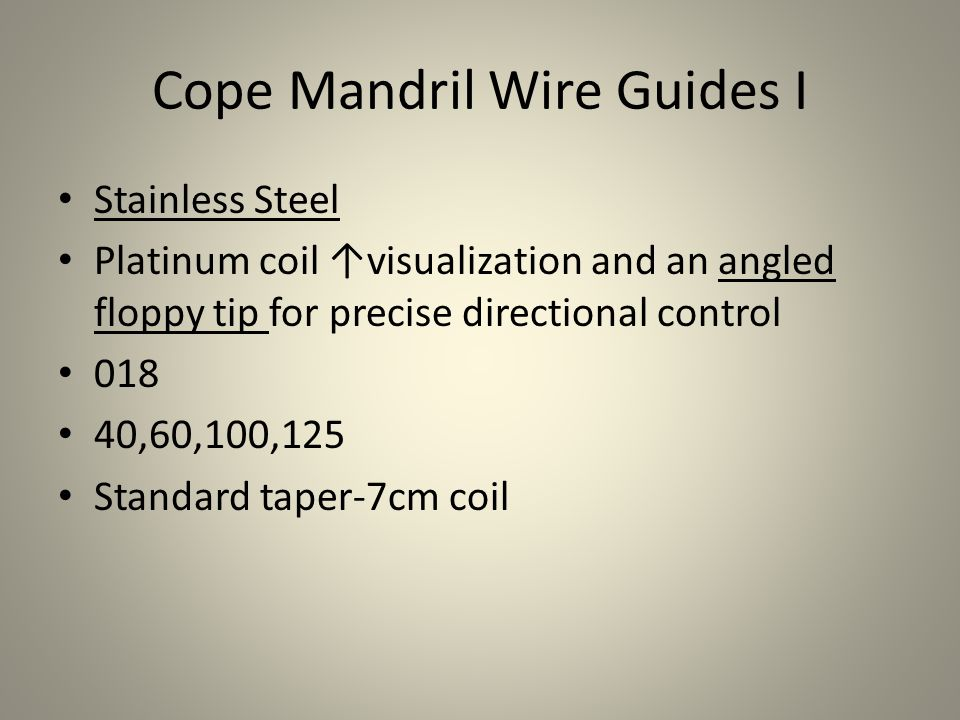Cope Mandril Wire Guides II Nitinol mandril kink resistant and provides 1:1 torque control Platinum coil ↑visualization and an angled floppy tip for precise directional control 018 60,100,125 Standard taper-7cm coil, short taper-7cm coil