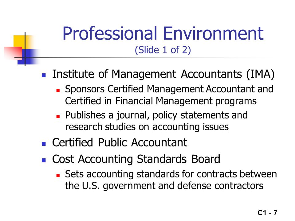 C1 - 8 Professional Environment (Slide 2 of 2) Ethical issues, while always important, have taken on added significance due to recent accounting failures The IMA has developed a Code of Conduct mandating that management accountants have a responsibility to maintain the highest levels of ethical conduct