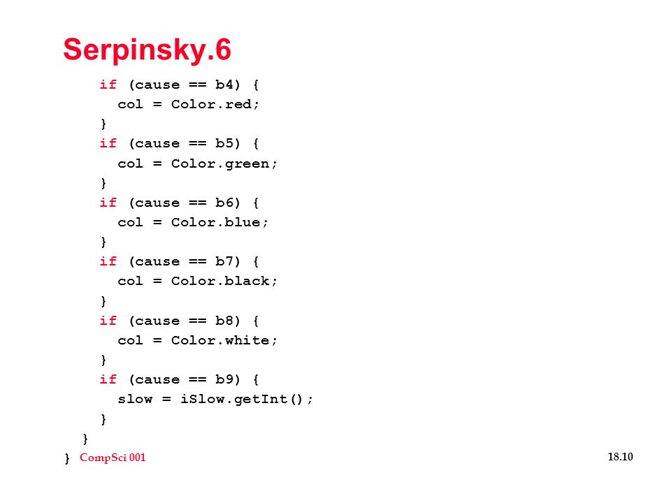 CompSci 001 18.11 Serpinsky Details  Note feature to slow down drawing  Get betters sense of how recursive calls work  Also see how incredibly fast computer is…  Note new graphics method void drawString(String s, int x, int y)  Review recursive features  What is done in the base case.