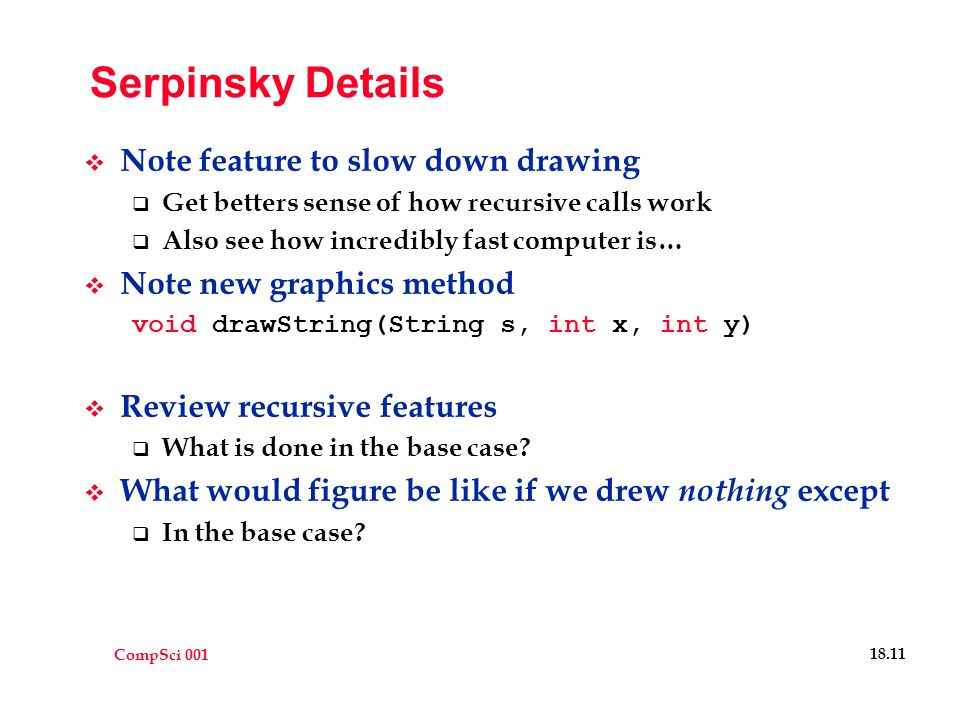 CompSci 001 18.12 Writing a Class  Have been writing one class all along  Our applet is always a class  Have used other classes such as TextFields  Rewrite Serpinsky applet  Write class named Serp which actually draws the gasket  Class requires data (instance variables)  Class requires methods (functions)  Needs constructor (to initialize) (like init in applet)  Now that we have such a class, can create many instances  Use the new operator to accomplish this: new Serp(x1, y1, x2, y2, x3, y3, g);  Where we pass in the 3 vertices of the triangle  and the Graphics object