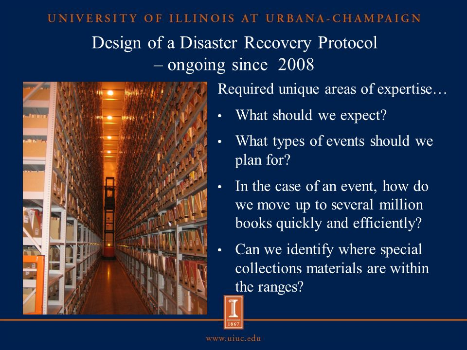 The University Library collaborated with Industrial and Enterprise Systems Engineering (IESE) Program for assistance Gather statistical data to determine disaster probabilities and economic losses Recommend facility improvements to aid recovery plan and reduce risk Create a disaster recovery plan — Layout — Retrieval — Physical recovery